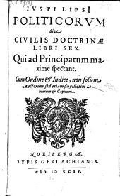 Politicorum sive civilis doctrinae libri sex. Qui ad principatum maxime spectant (etc.)