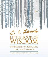 C S  Lewis    Little Book of Wisdom  Meditations on Faith  Life  Love and Literature PDF