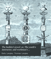 The builder's jewel: or, The youth's instructor, and workman's remembrancer. By B. & T. Langley. To this ed. is added, A dictionary of terms used in architecture, &c