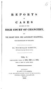 Reports of Cases Decided in the High Court of Chancery: By the Right Hon. Sir John Leach ... [et Al.] Vice-chancellors of England, 1826-1852, Volume 5