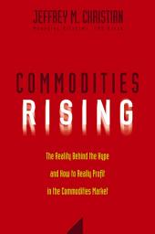 Commodities Rising: The Reality Behind the Hype and How To Really Profit in the Commodities Market