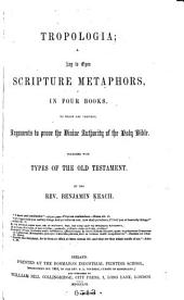 Tropologia: A Key, to Open Scripture Metaphors, in Four Books. To which are Prefixed Arguments to Prove the Divine Authority of the Holy Scriptures ... Together with Types of the Old Testament