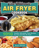 The Ultimate Air Fryer Cookbook  1010 Healthy Affordable Tasty Recipes for Your Favorite Air Fryer