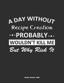 A Day Without Recipe Creation Probably Wouldn't Kill Me But Why Risk It Weekly Planner 2020
