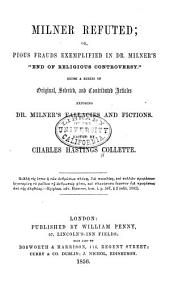 """Milner Refuted: Or Pious Frauds Exemplified in Dr. Milner's """"End of Religious Controversy."""" Being a Series of Original, Selected, and Contributed Articles Exposing Dr. Milner's Fallacies and Fictions"""