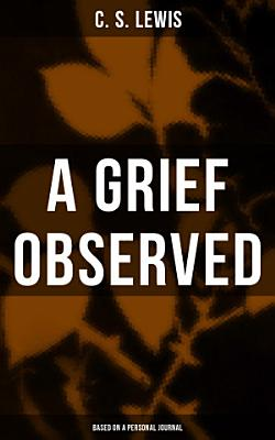 A GRIEF OBSERVED  Based on a Personal Journal
