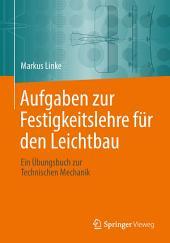 Aufgaben zur Festigkeitslehre für den Leichtbau: Ein Übungsbuch zur Technischen Mechanik