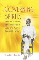Governing Spirits: Religion, Miracles, and Spectacles in Cuba and Puerto Rico, 1898-1956
