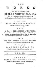 The Works of the Reverend George Whitefield ...: Containing All His Sermons and Tracts which Have Been Already Published ; with a Select Collection of Letters Written to His Most Intimate Friends, and Persons of Distinction, in England, Scotland, Ireland, and America, from the Year 1734, to 1770 ; Including the Whole Period of His Ministry ; Also, Some Other Pieces on Important Subjects, Never Before Printed, Volume 4