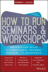 How to Run Seminars and Workshops: Presentation Skills for Consultants, Trainers, Teachers, and Salespeople, Edition 4