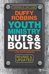 Youth Ministry Nuts and Bolts, Revised and Updated: Organizing, Leading, and Managing Your Youth Ministry