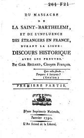 Du massacre de la Saint-Barthélemi et de l'influence des étrangers en France, durant la ligue: discours historique avec les preuves