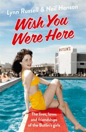 Wish You Were Here!: The Lives, Loves and Friendships of the Butlin's Girls