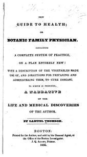 New Guide to Health, Or, Botanic Family Physician: Containing a Complete System of Practice, Upon a Plan Entirely New : with a Description of the Vegetables Made Use Of, and Directions for Preparing and Administering Them to Cure Disease, to which is Added a Description of Several Cases of Disease Attended by the Author, with the Mode of Treatment and Cure