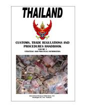 Thailand Customs, Trade Regulations and Procedures Handbook Volume 1 Strategic and Practical Information