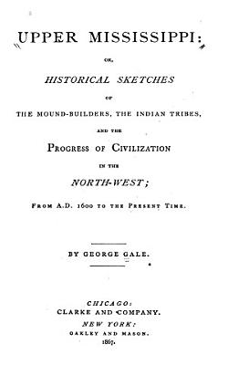 Upper Mississippi  Or  Historical Sketches of the Mound builders  the Indian Tribes  and the Progress of Civilization in the North west  from A D  1600 to the Present Time PDF