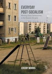 Everyday Post-Socialism: Working-Class Communities in the Russian Margins