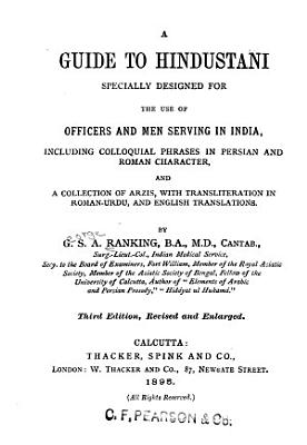 A Guide to Hindustani Specially Designed for the Use of Officers and Men Serving in India  Including Colloquial Phrases in Persian and Roman Character and a Collection of Arzis  with Transliteration in Roman Urdu and English Translations