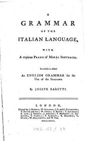 A Grammar of the Italian Language: With a Copious Praxis of Moral Sentences. To which is Added an English Grammar for the Use of the Italians