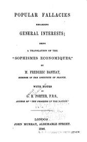"Popular Fallacies Regarding General Interests: Being a Translation of the ""Sophismes Economiques,"" by M. Frederic Bastiat ; with Notes by G.R. Porter"