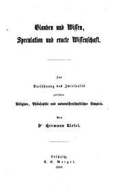 Glauben und Wissen, Speculation und exacte Wissenschaft: zur Versöhnung des Zwiespalts zwischen Religion, Philosophie und naturwissenschaftlicher Empirie, Band 1