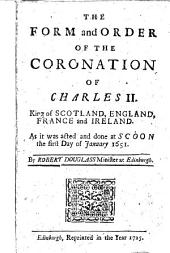 The Form and Order of the Coronation of Charles II.: King of Scotland, England, France and Ireland. As it was Acted and Done at Scoon the First Day of January 1651. By Robert Douglass ...