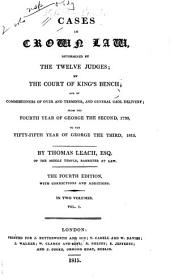 Cases in Crown Law, Determined by the Twelve Judges, by the Court of King's Bench, and by Commissioners of Oyer and Terminer and General Gaol Delivery: From the Fourth Year of George the Second, 1730, to the Fifty-fifth Year of George the Third, 1815, Volume 1