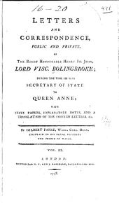 Letters and correspondance, public and private, of the Right Honourable Henry St. John, lord viscount Bolingbroke: during the time he was secretary of state to Queen Anne