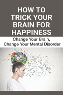 How To Trick Your Brain For Happiness
