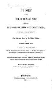 Report of the Case of Edward Prigg Against the Commonwealth of Pennsylvania, Argued and Adjudged in the Supreme Court of the United States, at January Term, 1842: In which it was Decided that All the Laws of the Several States Relative to Fugitive Slaves are Unconstitutional and Void, and that Congress Have the Exclusive Power of Legislation on the Subject of Fugitive Slaves Escaping Into Other States