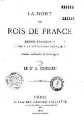 La mort des rois de France depuis François Ier jusqu'à la Révolution française: études médicales et historiques
