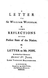 A Letter to Sir William Windham: II. Some Reflections on the Present State of the Nation. III. A Letter to Mr. Pope