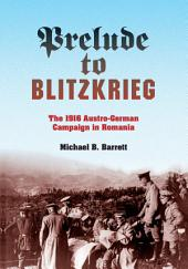 Prelude to Blitzkrieg: The 1916 Austro-German Campaign in Romania