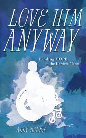 Love Him Anyway: Finding Hope in the Hardest Places