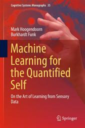 Machine Learning for the Quantified Self: On the Art of Learning from Sensory Data