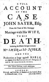 A full account of the case of John Sayer, Esq; from the time of his unhappy marriage with his wife to his death. Including the whole intrigue between Mrs Sayer and Mr Noble ... The third edition, with additions