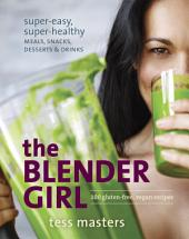 The Blender Girl: Super-Easy, Super-Healthy Meals, Snacks, Desserts, and Drinks--100 Gluten-Free,Vegan Recipes!