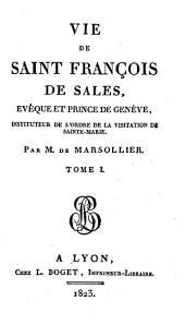 Vie de Saint François de Sales: évêque et prince de Genève : instituteur de l'Ordre de la visitation de Sainte-Marie, Volume1