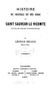 Histoire du château et des sires de Saint-Sauveur-le- Vicomte, suivie de pièces justificatives