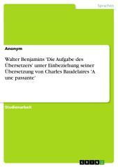 Walter Benjamins 'Die Aufgabe des Übersetzers' unter Einbeziehung seiner Übersetzung von Charles Baudelairse 'A une passante'