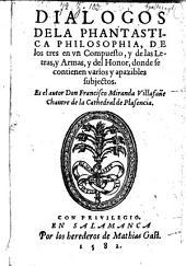 Dialogos Dela Phantastica Philosophia, De los tres en vn Compuesto, y de las Letras, y Armas, y del Honor, donde se contienen varios y apazibles subjectos