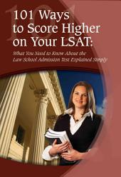 101 Ways to Score Higher on Your LSAT: What You Need to Know about the Law School Admission Test Explained Simply