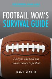 Football Mom's Survival Guide:: How You and Your Son Can Be Champs in Football
