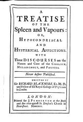 A Treatise of the Spleen and Vapours, Or, Hypocondriacal and Hysterical Affections: With Three Discourses on the Nature and Cure of the Cholick, Melancholy, and Palsies