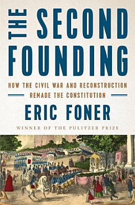 The Second Founding  How the Civil War and Reconstruction Remade the Constitution