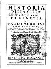 Historia della citta, e Republica di Venetia di Paolo Morosini senatore venetiano. Distinta in libri vintiotto. Con tauola copiosissima delle cose piu notabili