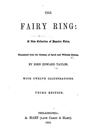 The Fairy Ring  A New Collection of Popular Tales  Translated from the German of J  and W  Grimm by John Edward Taylor  With Twelve Illustrations  Third Edition