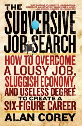 The Subversive Job Search: How to Overcome a Lousy Job, Sluggish Economy, and Useless Degree to Create a Six-Figure Career