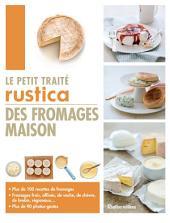 Le petit traité Rustica des fromages maison: Plus de 100 recettes de fromages