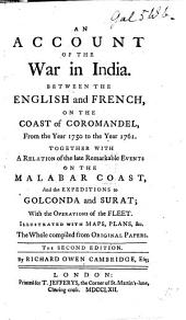 An Account of the War in India, Between the English and French, on the Coast of Coromandel, from the Year 1750, to the Year 1760; Together with a Relation of the Late Remarkable Events on the Malabar Coast, and the Expeditions to Golconda and Surat ... Illustrated with Maps, Plans, &c. The Whole Compiled from Original Papers